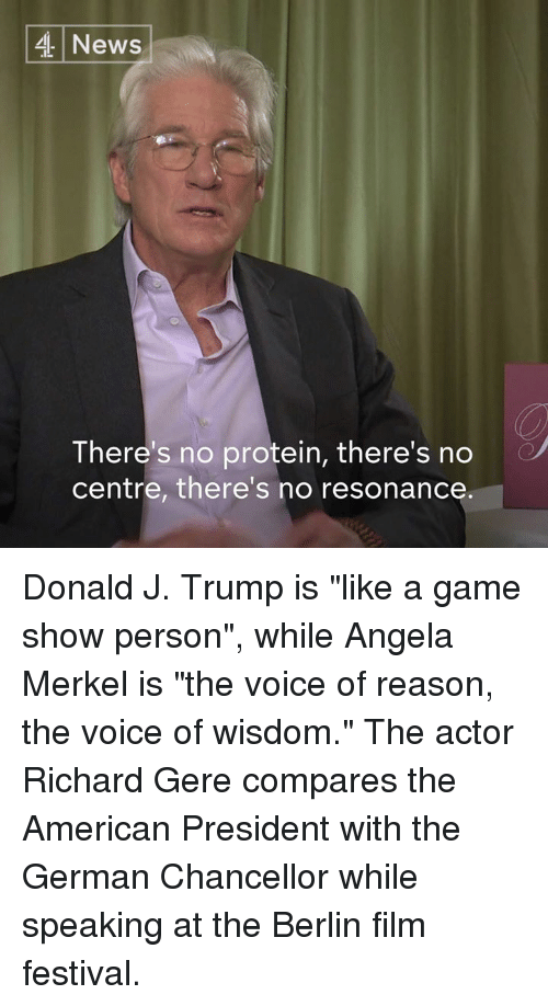 "game shows: 4 News  There's no protein, there's no  centre, there's no resonance Donald J. Trump is ""like a game show person"", while Angela Merkel is ""the voice of reason, the voice of wisdom.""   The actor Richard Gere compares the American President with the German Chancellor while speaking at the Berlin film festival."