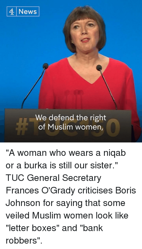 """Memes, Muslim, and News: 4 News  We defend the right  of Muslim women, """"A woman who wears a niqab or a burka is still our sister.""""   TUC General Secretary Frances O'Grady criticises Boris Johnson for saying that some veiled Muslim women look like """"letter boxes"""" and """"bank robbers""""."""