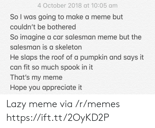 Lazy, Meme, and Memes: 4 October 2018 at 10:05 am  So I was going to make a meme but  couldn't be bothered  So imagine a car salesman meme but the  salesman is a skeleton  He slaps the roof of a pumpkin and says it  can fit so much spook in it  That's my meme  Hope you appreciate it Lazy meme via /r/memes https://ift.tt/2OyKD2P