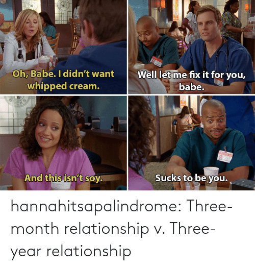 Tumblr, Blog, and Http: 4  Oh, Babe. I didn't want  whipped cream.  Well letme fix it for you,  babe.  And this isn't soy  Sucks to be you. hannahitsapalindrome:  Three-month relationship v. Three-year relationship