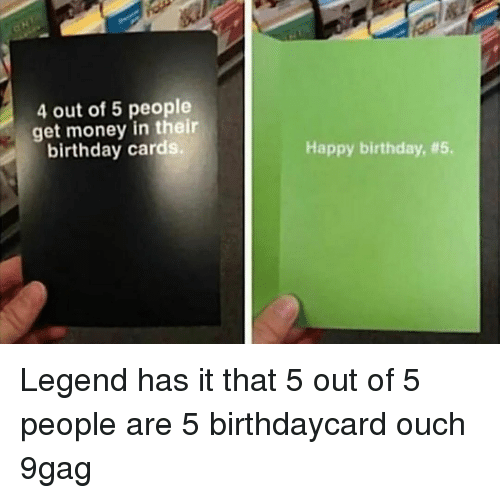 Get Money: 4 out of 5 people  get money in their  birthday cards.  Happy birthday, Legend has it that 5 out of 5 people are 5⠀ birthdaycard ouch 9gag