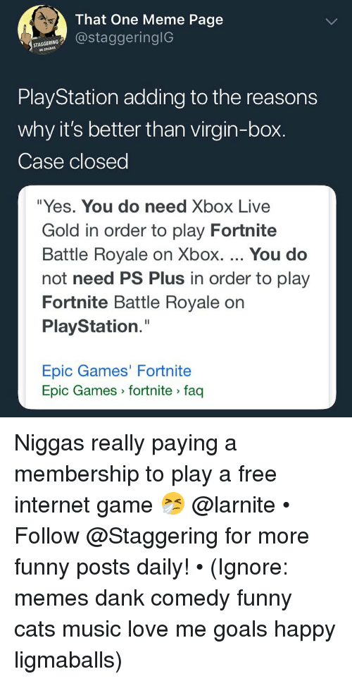 "Cats, Dank, and Funny: 4.  That One Meme Page  @staggeringlG  PlayStation adding to the reasons  why it's better than virgin-box.  Case closed  ""Yes. You do need Xbox Live  Gold in order to play Fortnite  Battle Royale on Xbox. You do  not need PS Plus in order to play  Fortnite Battle Royale on  PlayStation.""  Epic Games' Fortnite  Epic Games fortnite faq Niggas really paying a membership to play a free internet game 🤧 @larnite • ➫➫➫ Follow @Staggering for more funny posts daily! • (Ignore: memes dank comedy funny cats music love me goals happy ligmaballs)"