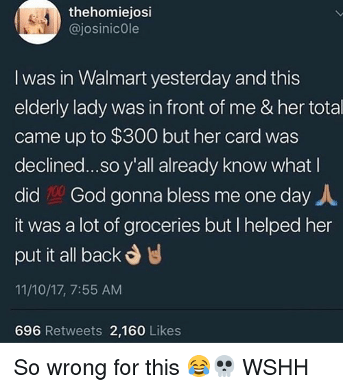 God, Memes, and Walmart: 4  thehomiejosi  @josinicOle  I was in Walmart yesterday and this  elderly lady was in front of me & her total  came up to $300 but her card was  clined...so. y'all already know what l  did God gonna bless me one day人  it was a lot of groceries but I helped her  put it all back  11/10/17, 7:55 AM  696 Retweets 2,160 Likes So wrong for this 😂💀 WSHH