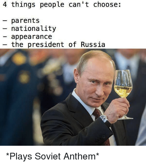 Parents, Russia, and Soviet: 4 things people can't choose:  parents  - nationa Lity  appearance  the president of Russia *Plays Soviet Anthem*