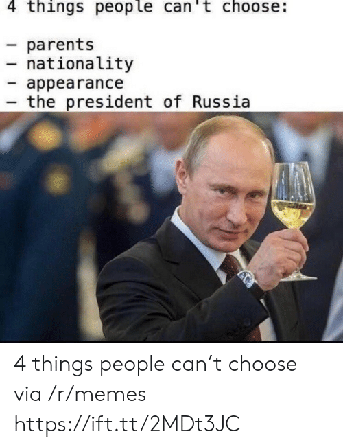 Nationality: 4 things people can't choose:  parents  nationality  appearance  the president of Russia 4 things people can't choose via /r/memes https://ift.tt/2MDt3JC