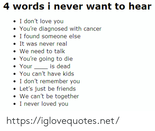 Diagnosed: 4 words i never want to hear  I don't love you  You're diagnosed with cancer  I found someone else  It was never real  We need to talk  You're going to die  Your  is dead  You can't have kids  I don't remember you  Let's just be friends  We can't be together  I never loved you https://iglovequotes.net/