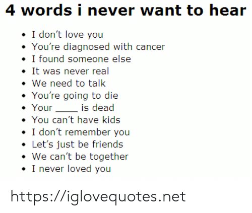Is Dead: 4 words i never want to hear  I don't love you  You're diagnosed with cancer  I found someone else  It was never real  We need to talk  You're going to die  Your  is dead  You can't have kids  I don't remember you  Let's just be friends  We can't be together  I never loved you https://iglovequotes.net