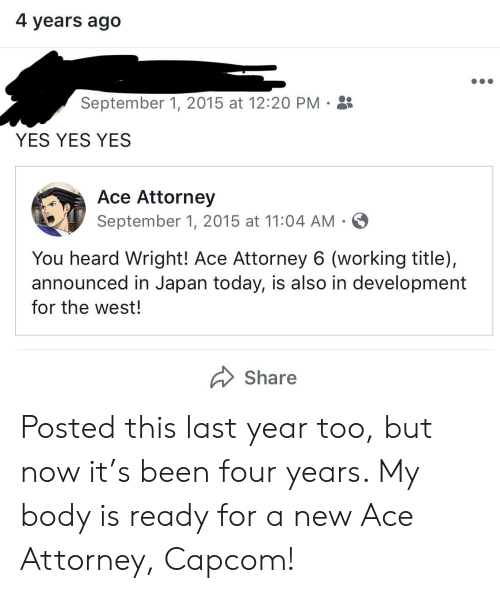 Japan, Today, and Been: 4 years ago  September 1, 2015 at 12:20 PM  YES YES YES  Ace Attorney  September 1, 2015 at 11:04 AM  You heard Wright! Ace Attorney 6 (working title),  announced in Japan today, is also in development  for the west!  Share Posted this last year too, but now it's been four years. My body is ready for a new Ace Attorney, Capcom!