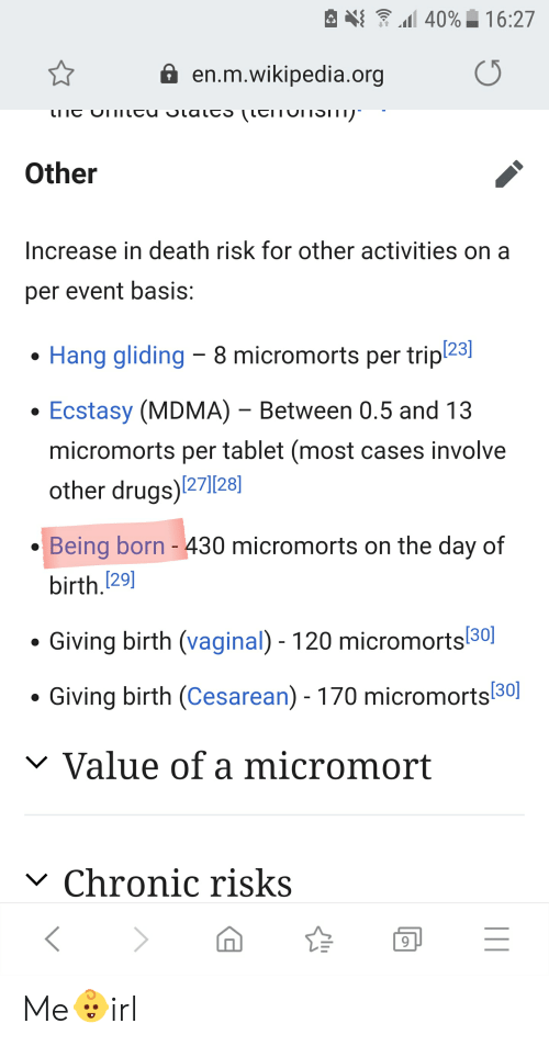 cesarean: 40%16:27  en.m.wikipedia.org  SlaltS LEITOITSITI  LITC  Other  Increase in death risk for other activities  per event basis:  Hang gliding 8 micromorts per tripl23  Ecstasy (MDMA) - Between 0.5 and 13  micromorts per tablet (most cases involve  other drugs)127]28]  Being born - 430 micromorts on the day of  birth.[29]  Giving birth (vaginal) - 120 micromorts30  Giving birth (Cesarean) 170 micromorts30  Value of a micromort  V  Chronic risks  V  11 Me👶irl