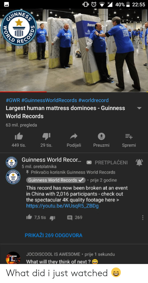 China, Dominoes, and Http: 40%  22:55  CUMINNESS  Aaron's  LARG  HUM  HATR  DOMOS  Wood  #GWR #GuinnessWorld Records #worldrecord  Largest human mattress dominoes - Guinness  World Records  63 mil. pregleda  +  Podijeli  Preuzmi  449 tis.  29 tis.  Spremi  Guinness World Recor...  GU  PRETPLACENI  ORLD  5 mil. pretplatnika  Prikvačio korisnik Guinness World Records  $S  ENRIRIE  Guinness World Records  prije 2 godine  This record has now been broken at an event  in China with 2,016 participants-check out  the spectacular 4K quality footage here>  http://youtu.be/WUsq R5_ZBD  7,5 tis  269  PRIKAŽI 269 ODGOVORA  JOCOISCOOL IS AWESOME prije 1 sekundu  What will they think of next ?  WORLD  PECORDS  ORLO What did i just watched 😄