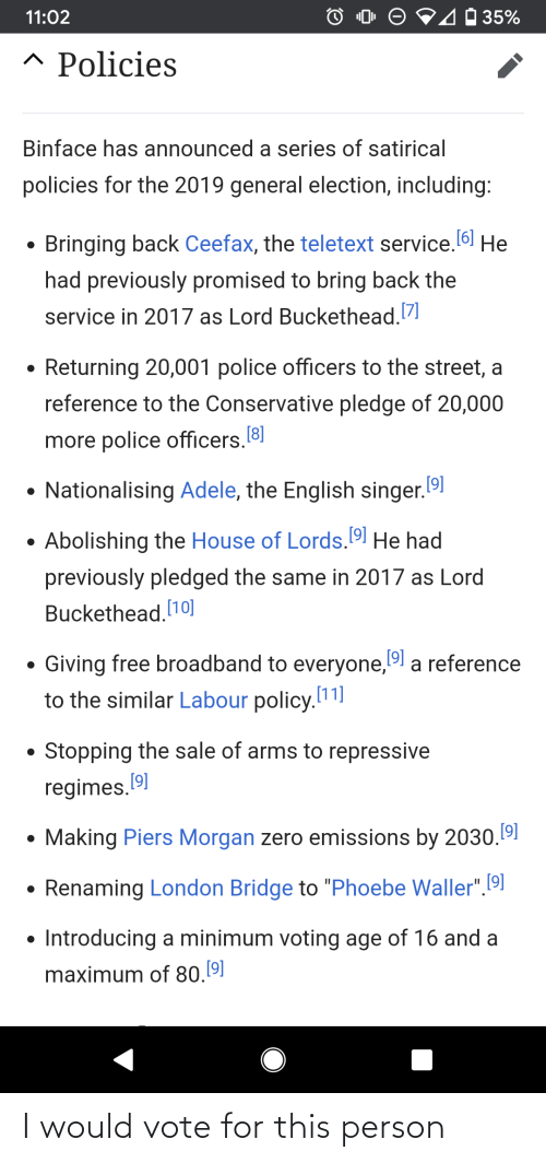 """Lord Buckethead: 40 35%  11:02  ^ Policies  Binface has announced a series of satirical  policies for the 2019 general election, including:  Bringing back Ceefax, the teletext service. 6 He  had previously promised to bring back the  service in 2017 as Lord Buckethead.7  • Returning 20,001 police officers to the street, a  reference to the Conservative pledge of 20,000  more police officers.8  Nationalising Adele, the English singer.19)  Abolishing the House of Lords. 19l He had  previously pledged the same in 2017 as Lord  Buckethead. 10]  Giving free broadband to everyone,19 a reference  to the similar Labour policy.11]  Stopping the sale of arms to repressive  regimes. 91  Making Piers Morgan zero emissions by 2030.191  Renaming London Bridge to """"Phoebe Waller"""".[9]  • Introducing a minimum voting age of 16 and a  maximum of 80.9 I would vote for this person"""