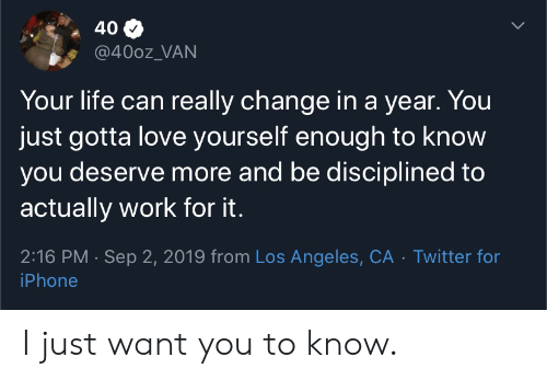 Iphone, Life, and Love: 40  @400z_VAN  Your life can really change in a year. You  just gotta love yourself enough to know  you deserve more and be disciplined to  actually work for it.  2:16 PM Sep 2, 2019 from Los Angeles, CA Twitter for  iPhone I just want you to know.