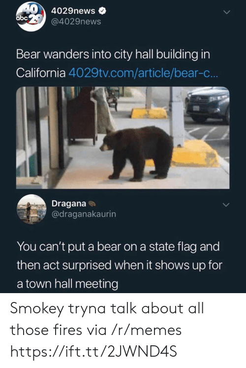 a town: 40 4029news  abc @4029news  Bear wanders into city hall building in  California 4029tv.com/article/bear-c..  Dragana  @draganakaurin  You can't put a bear on a state flag and  then act surprised when it shows up for  a town hall meeting Smokey tryna talk about all those fires via /r/memes https://ift.tt/2JWND4S