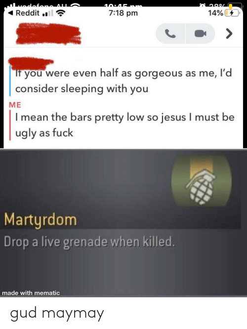 Jesus, Reddit, and Ugly: 40:45 nm  Reddit .  14% 4  7:18 pm  If you were even half as gorgeous as me, l'd  consider sleeping with you  ME  I mean the bars pretty low so jesus I must be  ugly as fuck  Martyrdom  Drop a live grenade when killed.  made with mematic gud maymay
