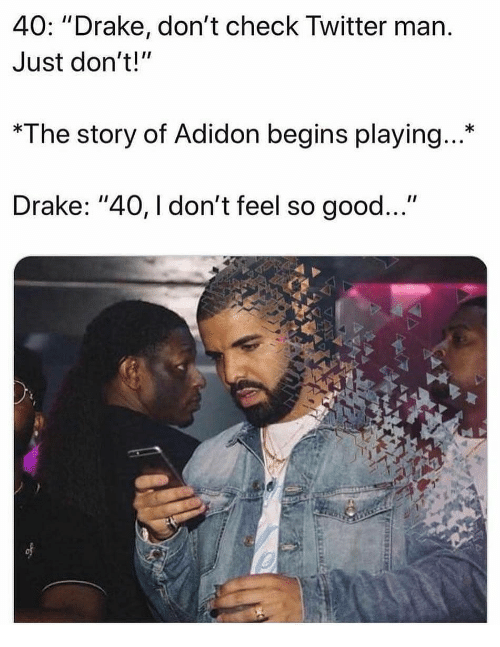 "Drake, Memes, and Twitter: 40: ""Drake, don't check Twitter marn  Just don't!""  *The story of Adidon begins playing...*  Drake: ""40, I don't feel so good..."""