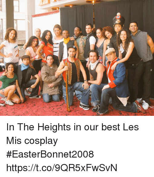 in the heights: 40 In The Heights in our best Les Mis cosplay  #EasterBonnet2008 https://t.co/9QR5xFwSvN