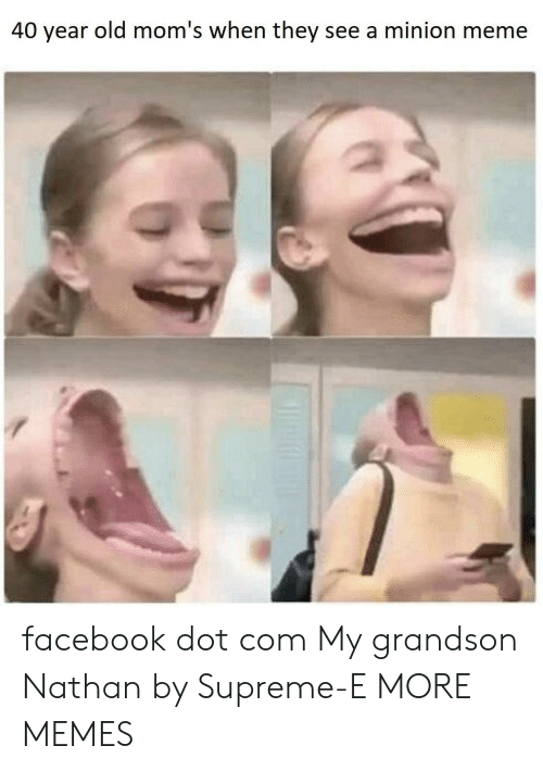 40 year: 40 year old mom's when they see a minion meme facebook dot com My grandson Nathan by Supreme-E MORE MEMES