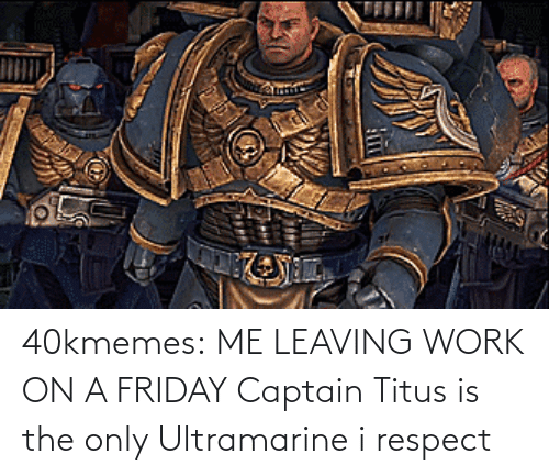 Work: 40kmemes:  ME LEAVING WORK ON A FRIDAY   Captain Titus is the only Ultramarine i respect