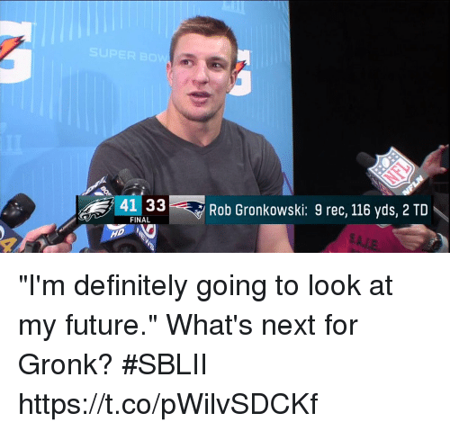 """Gronkowski: 41 33  Rob Gronkowski: 9 rec, 116 yds, 2 TD  FINAL """"I'm definitely going to look at my future.""""  What's next for Gronk? #SBLII https://t.co/pWilvSDCKf"""