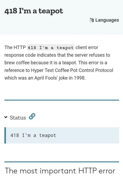 fools: 418 I'm a teapot  Languages  The HTTP 418 I'm a  teapot client error  response code indicates that the server refuses to  brew coffee because it is a teapot. This error is a  reference to Hyper Text Coffee Pot Control Protocol  which was an April Fools' joke in 1998  Status  418 I'm a teapot The most important HTTP error