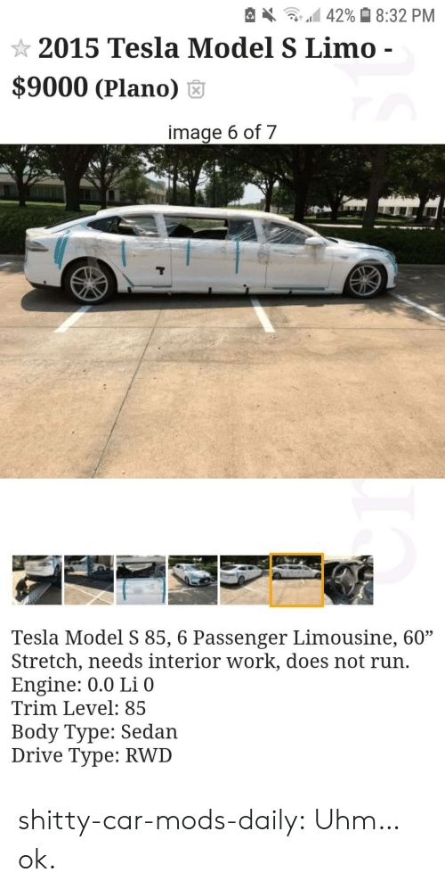 "type: 42% 8:32 PM  2015 Tesla Model S Limo -  $9000 (Plano)  image 6 of 7  Tesla Model S 85, 6 Passenger Limousine, 60""  Stretch, needs interior work, does not run.  Engine: 0.0 Li 0  Trim Level: 85  Body Type: Sedan  Drive Type: RWD shitty-car-mods-daily:  Uhm…ok."