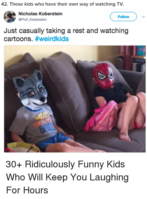 Funny, Cartoons, and Kids: 42. These kids who have their own way of watching TV.  Nicholas Koberstein  OProf Koberstein  Follow  Just casually taking a rest and watching  cartoons. #werdkids  0 30+ Ridiculously Funny Kids Who Will Keep You Laughing For Hours