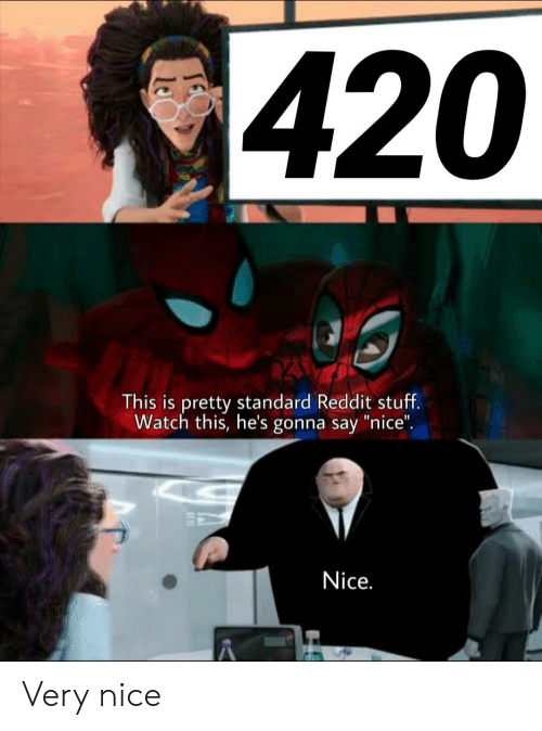 """Watch This: 420  This is pretty standard Reddit stuff.  Watch this, he's gonna say """"nice"""".  Nice. Very nice"""