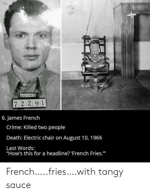 """french fries: 421-6 5  72 291  6. James French  Crime: Killed two people  Death: Electric chair on August 10, 1966  Last Words:  """"How's this for a headline? 'French Fries."""" French…..fries….with tangy sauce"""