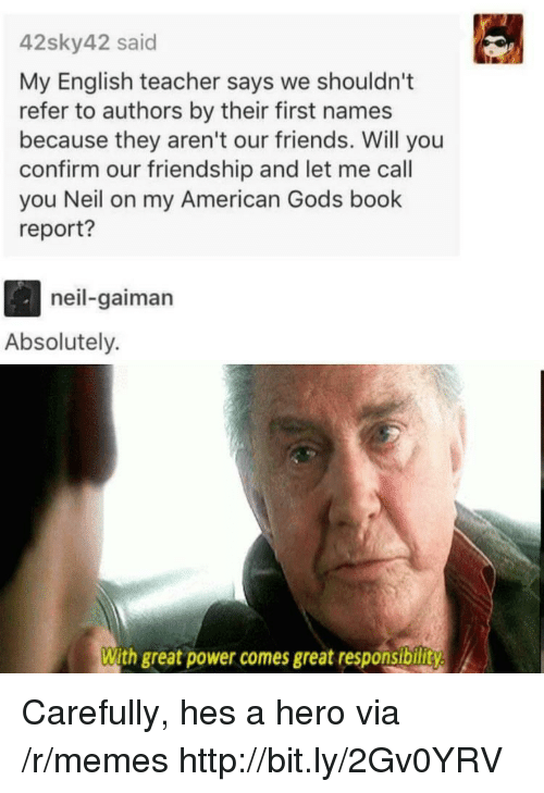 Friends, Memes, and Teacher: 42sky42 said  My English teacher says we shouldn't  refer to authors by their first names  because they aren't our friends. Will you  confirm our friendship and let me call  you Neil on my American Gods book  report?  neil-gaiman  Absolutely.  With great power comes great responsibility Carefully, hes a hero via /r/memes http://bit.ly/2Gv0YRV