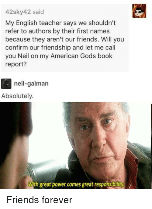 Friends, Teacher, and American: 42sky42 said  My English teacher says we shouldn't  refer to authors by their first names  because they aren't our friends. Will you  confirm our friendship and let me call  you Neil on my American Gods book  report?  neil-gaiman  Absolutely.  With great power comes great responsibility Friends forever