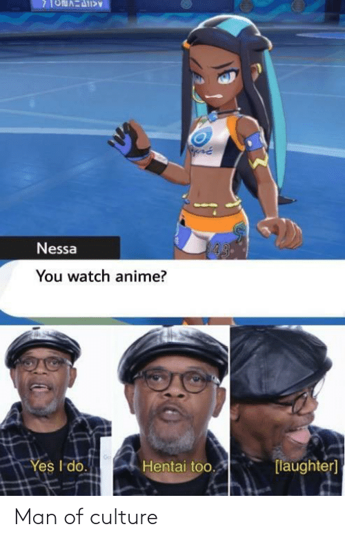 Laughter: 43  Nessa  You watch anime?  Yes I do.  Hentai too.  [laughter] Man of culture