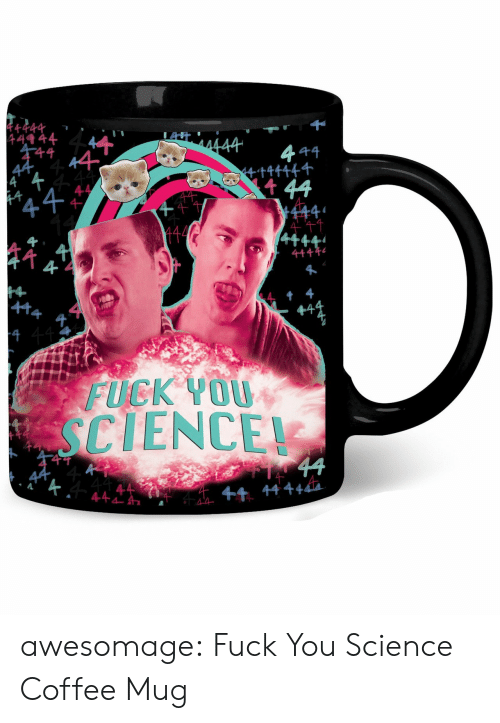 Fuck You, Tumblr, and Blog: ++44  49 44  千4  t44  4  4十牛午1  4  千4  1  FUCK YO0U  SCIENCE  44+4  竹44444 awesomage:  Fuck You Science Coffee Mug