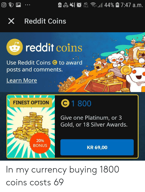 Reddit, Silver, and Gold: 44% 7:47 a.m.  TALE  X Reddit Coins  reddit coins  Use Reddit Coins  to award  C  posts and comments.  Learn More  C 1 800  FINEST OPTION  Give one Platinum, or 3  Gold, or 18 Silver Awards.  20%  BONUS  KR 69,00 In my currency buying 1800 coins costs 69