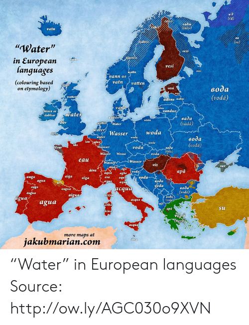 "Dank, Http, and Maps: 44d3  vatn  Water  Js  jaets  etsie  in European  languages  (colouring based  vesi  atfn  vann or  vatnvatten  on etymology)  vesi  eo0a  (vodá)  watte  udens lud  vand  isce or  vanduo  dobharwatet  wädder  eada  (vadá)  woda  dwr  etter Water  water Wasser  woda  woda  ido  vodá  voda  Wässer Wossa  voda  eau  Wasser  Wass  víz  àiva  apă  aghe Svoda  aqu  aqua aghe  auga  aiga aiga  voda  oda  oda  agua  вода  (vodá)  auga  acaua  augua  atgu4  od  agua  acqua  agua  abb  apd  Su  gua  more maps at  jakubmarian.com ""Water"" in European languages Source: http://ow.ly/AGC030o9XVN"