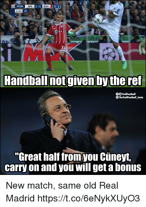 "Memes, Real Madrid, and Match: 45:00  RM  1-1  BAY  3-2)  1:21  32  Handball notgiven by the ref  fOTrollFootball  TheTrollFootball Insto  ""Great half from you Cüneyt  carry on and you will get a bonus New match, same old Real Madrid https://t.co/6eNykXUyO3"