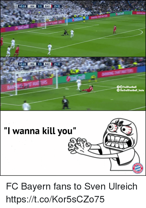 "fc bayern: 45:18  RM  1-1  BAY  (3-2)  BANKINE  45:20  RM  1-1  BAY  (3-2)  TrollFootball  The TrollFootball_Insta  ""I wanna kill you"" FC Bayern fans to Sven Ulreich https://t.co/Kor5sCZo75"