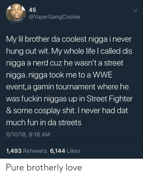 Street Fighter: 45  @YayerGangCoolee  My lil brother da coolest nigga i never  hung out wit. My whole life l called dis  nigga a nerd cuz he wasn't a street  nigga. nigga took me to a WWE  event,a gamin tournament where he  was fuckin niggas up in Street Fighter  & some cosplay shit. I never had dat  much fun in da streets  6/10/18, 9:18 AM  1,493 Retweets 6,144 Likes Pure brotherly love