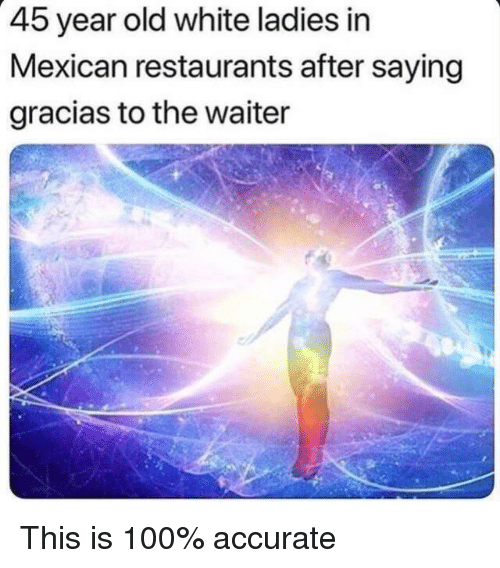 Anaconda, Restaurants, and White: 45 year old white ladies in  Mexican restaurants after saying  gracias to the waiter