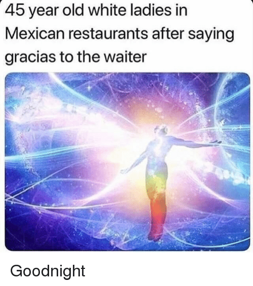Funny, Restaurants, and White: 45 year old white ladies in  Mexican restaurants after saying  gracias to the waiter Goodnight