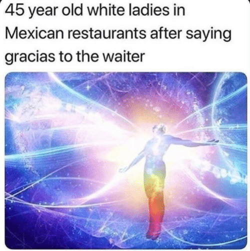 Restaurants: 45 year old white ladies in  Mexican restaurants after saying  gracias to the waiter