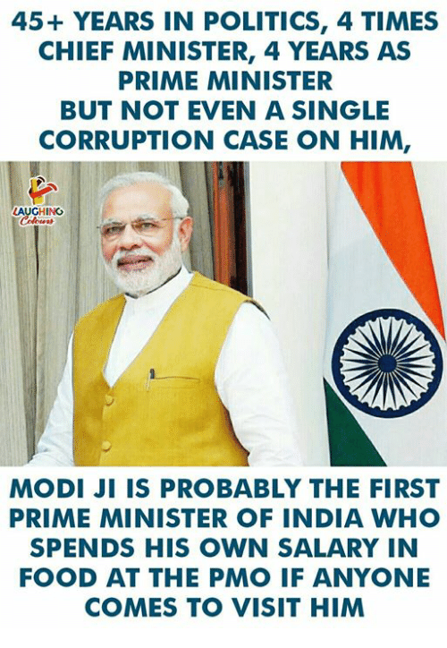 modi: 45+ YEARS IN POLITICS, 4 TIMES  CHIEF MINISTER, 4 YEARS AS  PRIME MINISTER  BUT NOT EVEN A SINGLE  CORRUPTION CASE ON HIM,  AUGHING  MODI JI IS PROBABLY THE FIRST  PRIME MINISTER OF INDIA WHO  SPENDS HIS OWN SALARY IN  FOOD AT THE PMO IF ANYONE  COMES TO VISIT HIM