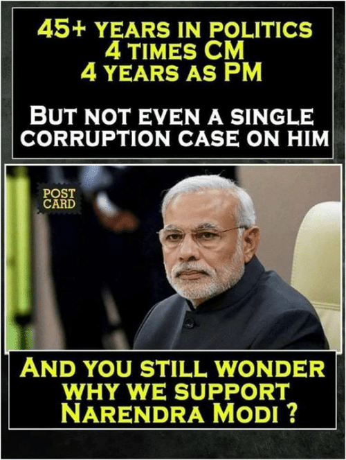 Narendra: 45+ YEARS IN POLITICS  4 TIMES CM  4 YEARS AS PM  BUT NOT EVEN A SINGLE  CORRUPTION CASE ON HIM  POST  CARD  AND YOU STILL WONDER  WHY WE SUPPORT  NARENDRA MoDI ?