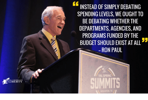 Memes, Budget, and Ron Paul: 46  INSTEAD OF SIMPLY DEBATING  SPENDING LEVELS, WE OUGHT TO  BE DEBATING WHETHER THE  DEPARTMENTS, AGENCIES, AND  PROGRAMS FUNDED BY THE  BUDGET SHOULD EXIST AT ALL  -RON PAUL  YAL SPRING  SUMMITS  影LIBERTY