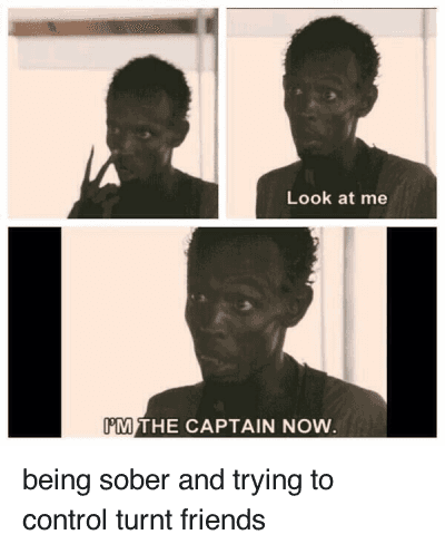 Look At Me Im The Captain: being sober and trying to control turnt friends   Look at me  I'M THE CAPTAIN NOW. being sober and trying to control turnt friends