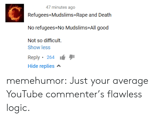 Logic, Tumblr, and youtube.com: 47 minutes ago  Refugees-Mudslims-Rape and Death  No refugees-No Mudslims-All good  Not so difficult.  Show less  Reply. 264 ιά  Hide replies memehumor:  Just your average YouTube commenter's flawless logic.