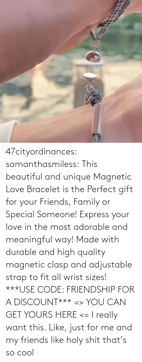 Adorable: 47cityordinances:  samanthasmiless:  This beautiful and unique Magnetic Love Bracelet is the Perfect gift for your Friends, Family or Special Someone! Express your love in the most adorable and meaningful way! Made with durable and high quality magnetic clasp and adjustable strap to fit all wrist sizes!  ***USE CODE: FRIENDSHIP FOR A DISCOUNT*** => YOU CAN GET YOURS HERE <=    I really want this. Like, just for me and my friends like holy shit that's so cool