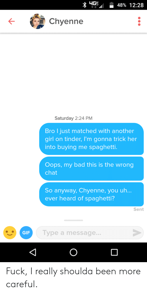 gip: 48% 12:28  Chyenne  Saturday 2:24 PM  Bro l just matched with another  girl on tinder, I'm gonna trick her  into buying me spaghetti.  Oops, my bad this is the wrong  chat  So anyway, Chyenne, you uh..  ever heard of spaghetti?  Sent  GIP  Type a message.. Fuck, I really shoulda been more careful.