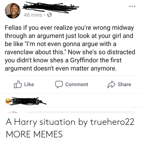 """Arguing, Be Like, and Dank: 48 mins  Fellas if you ever realize you're wrong midway  through an argument just look at your girl a  be like """"T'm not even gonna argue witha  ravenclaw about this."""" Now she's so distracted  you didn't know shes a Gryffindor the first  argument doesn't even matter anymore.  Like  Comment  Share A Harry situation by truehero22 MORE MEMES"""