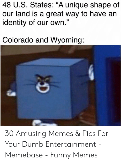 "memebase: 48 U.S. States: ""A unique shape of  our land is a great way to have an  identity of our own.""  Colorado and Wyoming: 30 Amusing Memes & Pics For Your Dumb Entertainment - Memebase - Funny Memes"