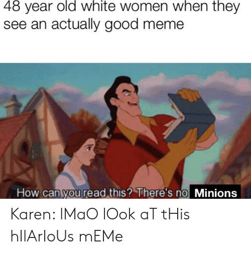 Minions: 48 year old white women when they  see an actually good meme  How can you read this? There's no Minions Karen: lMaO lOok aT tHis hIlArIoUs mEMe